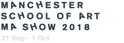 Manchester School of Art MA Show 2018 - 21st September – 1st October